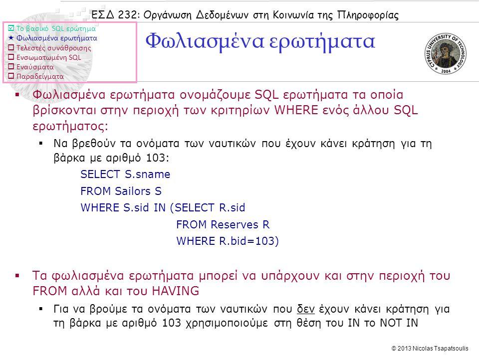 ΕΣΔ 232: Οργάνωση Δεδομένων στη Κοινωνία της Πληροφορίας © 2013 Nicolas Tsapatsoulis Φωλιασμένα ερωτήματα  Φωλιασμένα ερωτήματα ονομάζουμε SQL ερωτήματα τα οποία βρίσκονται στην περιοχή των κριτηρίων WHERE ενός άλλου SQL ερωτήματος:  Να βρεθούν τα ονόματα των ναυτικών που έχουν κάνει κράτηση για τη βάρκα με αριθμό 103: SELECT S.sname FROM Sailors S WHERE S.sid IN (SELECT R.sid FROM Reserves R WHERE R.bid=103)  Τα φωλιασμένα ερωτήματα μπορεί να υπάρχουν και στην περιοχή του FROM αλλά και του HAVING  Για να βρούμε τα ονόματα των ναυτικών που δεν έχουν κάνει κράτηση για τη βάρκα με αριθμό 103 χρησιμοποιούμε στη θέση του IN το NOT IN  Το βασικό SQL ερώτημα  Φωλιασμένα ερωτήματα  Τελεστές συνάθροισης  Ενσωματωμένη SQL  Εναύσματα  Παραδείγματα