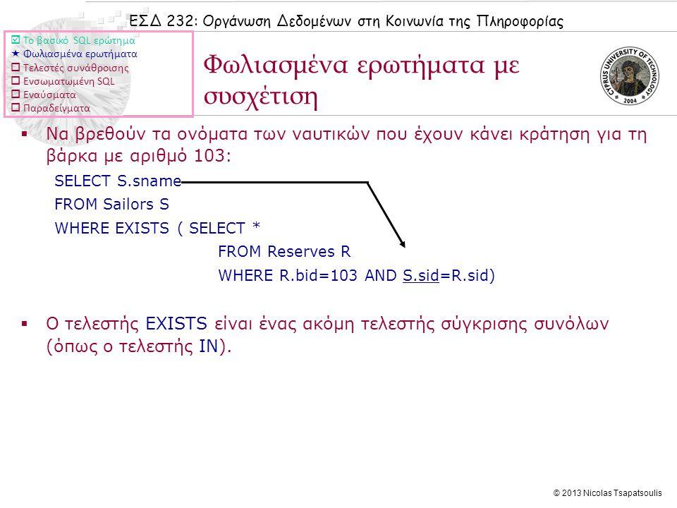 ΕΣΔ 232: Οργάνωση Δεδομένων στη Κοινωνία της Πληροφορίας © 2013 Nicolas Tsapatsoulis Φωλιασμένα ερωτήματα με συσχέτιση  Το βασικό SQL ερώτημα  Φωλιασμένα ερωτήματα  Τελεστές συνάθροισης  Ενσωματωμένη SQL  Εναύσματα  Παραδείγματα  Να βρεθούν τα ονόματα των ναυτικών που έχουν κάνει κράτηση για τη βάρκα με αριθμό 103: SELECT S.sname FROM Sailors S WHERE EXISTS ( SELECT * FROM Reserves R WHERE R.bid=103 AND S.sid=R.sid)  Ο τελεστής EXISTS είναι ένας ακόμη τελεστής σύγκρισης συνόλων (όπως ο τελεστής IN).