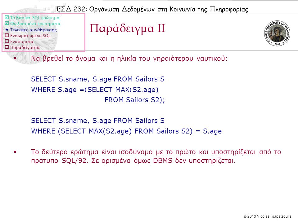 ΕΣΔ 232: Οργάνωση Δεδομένων στη Κοινωνία της Πληροφορίας © 2013 Nicolas Tsapatsoulis  Να βρεθεί το όνομα και η ηλικία του γηραιότερου ναυτικού: SELECT S.sname, S.age FROM Sailors S WHERE S.age =(SELECT MAX(S2.age) FROM Sailors S2); SELECT S.sname, S.age FROM Sailors S WHERE (SELECT MAX(S2.age) FROM Sailors S2) = S.age  Το δεύτερο ερώτημα είναι ισοδύναμο με το πρώτο και υποστηρίζεται από το πράτυπο SQL/92.