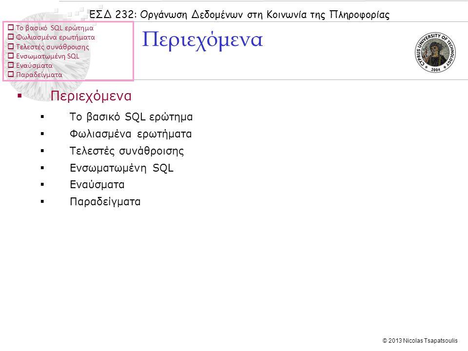 ΕΣΔ 232: Οργάνωση Δεδομένων στη Κοινωνία της Πληροφορίας © 2013 Nicolas Tsapatsoulis  Το βασικό SQL ερώτημα  Φωλιασμένα ερωτήματα  Τελεστές συνάθροισης  Ενσωματωμένη SQL  Εναύσματα  Παραδείγματα  Περιεχόμενα  Το βασικό SQL ερώτημα  Φωλιασμένα ερωτήματα  Τελεστές συνάθροισης  Ενσωματωμένη SQL  Εναύσματα  Παραδείγματα Περιεχόμενα