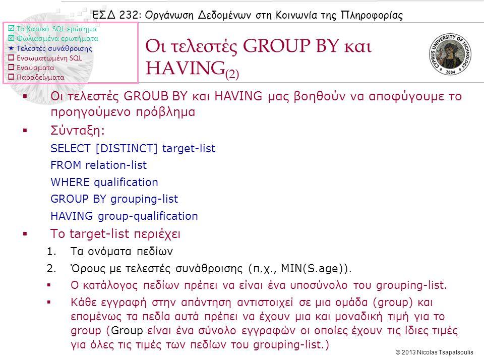 ΕΣΔ 232: Οργάνωση Δεδομένων στη Κοινωνία της Πληροφορίας © 2013 Nicolas Tsapatsoulis  Οι τελεστές GROUB BY και HAVING μας βοηθούν να αποφύγουμε το προηγούμενο πρόβλημα  Σύνταξη: SELECT [DISTINCT] target-list FROM relation-list WHERE qualification GROUP BY grouping-list HAVING group-qualification  Το target-list περιέχει 1.Τα ονόματα πεδίων 2.Όρους με τελεστές συνάθροισης (π.χ., MIN(S.age)).