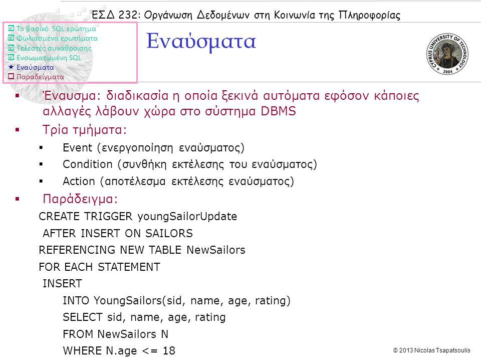 ΕΣΔ 232: Οργάνωση Δεδομένων στη Κοινωνία της Πληροφορίας © 2013 Nicolas Tsapatsoulis Εναύσματα  Έναυσμα: διαδικασία η οποία ξεκινά αυτόματα εφόσον κάποιες αλλαγές λάβουν χώρα στο σύστημα DBMS  Τρία τμήματα:  Event (ενεργοποίηση εναύσματος)  Condition (συνθήκη εκτέλεσης του εναύσματος)  Action (αποτέλεσμα εκτέλεσης εναύσματος)  Παράδειγμα: CREATE TRIGGER youngSailorUpdate AFTER INSERT ON SAILORS REFERENCING NEW TABLE NewSailors FOR EACH STATEMENT INSERT INTO YoungSailors(sid, name, age, rating) SELECT sid, name, age, rating FROM NewSailors N WHERE N.age <= 18  Το βασικό SQL ερώτημα  Φωλιασμένα ερωτήματα  Τελεστές συνάθροισης  Ενσωματωμένη SQL  Εναύσματα  Παραδείγματα