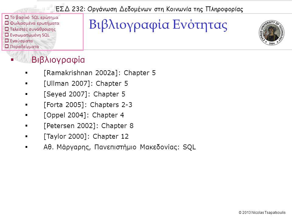 ΕΣΔ 232: Οργάνωση Δεδομένων στη Κοινωνία της Πληροφορίας © 2013 Nicolas Tsapatsoulis  Βιβλιογραφία  [Ramakrishnan 2002a]: Chapter 5  [Ullman 2007]: Chapter 5  [Seyed 2007]: Chapter 5  [Forta 2005]: Chapters 2-3  [Oppel 2004]: Chapter 4  [Petersen 2002]: Chapter 8  [Taylor 2000]: Chapter 12  Αθ.