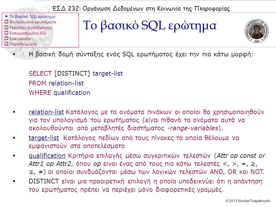 ΕΣΔ 232: Οργάνωση Δεδομένων στη Κοινωνία της Πληροφορίας © 2013 Nicolas Tsapatsoulis  Η βασική δομή σύνταξης ενός SQL ερωτήματος έχει την πιο κάτω μορφή: SELECT [DISTINCT] target-list FROM relation-list WHERE qualification  relation-list Κατάλογος με τα ονόματα πινάκων οι οποίοι θα χρησιμοποιηθούν για τον υπολογισμό του ερωτήματος (είναι πιθανό τα ονόματα αυτά να ακολουθούνται από μεταβλητές διαστήματος -range-variables).