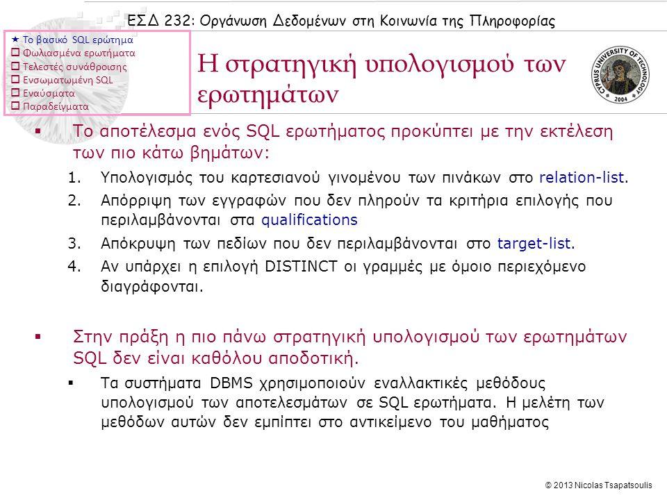 ΕΣΔ 232: Οργάνωση Δεδομένων στη Κοινωνία της Πληροφορίας © 2013 Nicolas Tsapatsoulis Τελεστές συνάθροισης  Οι τελεστές συνάθροισης χρησιμοποιούνται για ομαδική επεξεργασία των αποτελεσμάτων:  COUNT (*) (πλήθος εγγραφών)  COUNT ( [DISTINCT] A) (διακριτές τιμές ως προς το πεδίο Α)  SUM ( [DISTINCT] A) (άθροισμα διακεκριμένων τιμών στο πεδίο Α)  AVG ( [DISTINCT] A) (Μ.Ο.