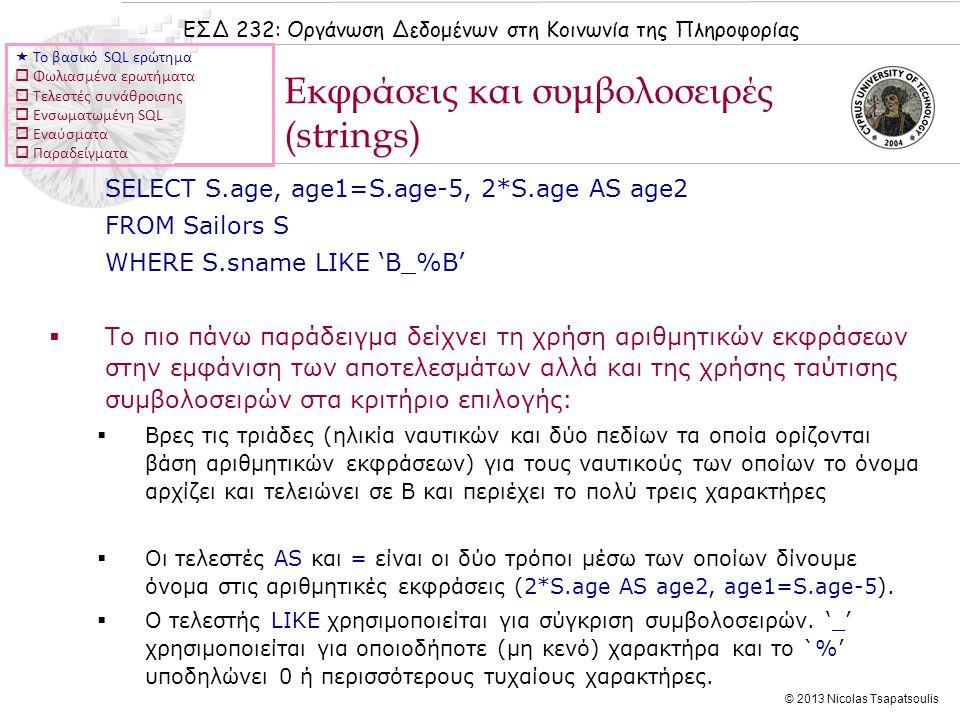 ΕΣΔ 232: Οργάνωση Δεδομένων στη Κοινωνία της Πληροφορίας © 2013 Nicolas Tsapatsoulis SELECT S.age, age1=S.age-5, 2*S.age AS age2 FROM Sailors S WHERE S.sname LIKE 'B_%B'  Το πιο πάνω παράδειγμα δείχνει τη χρήση αριθμητικών εκφράσεων στην εμφάνιση των αποτελεσμάτων αλλά και της χρήσης ταύτισης συμβολοσειρών στα κριτήριο επιλογής:  Βρες τις τριάδες (ηλικία ναυτικών και δύο πεδίων τα οποία ορίζονται βάση αριθμητικών εκφράσεων) για τους ναυτικούς των οποίων το όνομα αρχίζει και τελειώνει σε B και περιέχει το πολύ τρεις χαρακτήρες  Οι τελεστές AS και = είναι οι δύο τρόποι μέσω των οποίων δίνουμε όνομα στις αριθμητικές εκφράσεις (2*S.age AS age2, age1=S.age-5).