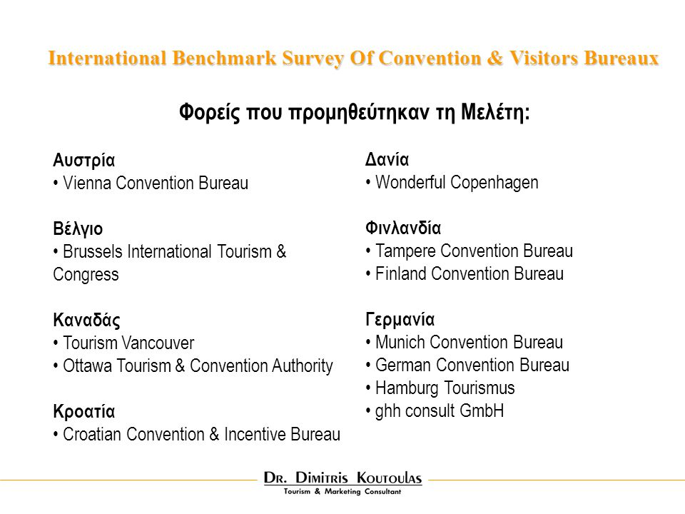 International Benchmark Survey Of Convention & Visitors Bureaux Φορείς που προμηθεύτηκαν τη Μελέτη: Aυστρία Vienna Convention Bureau Bέλγιο Brussels International Tourism & Congress Kαναδάς Tourism Vancouver Ottawa Tourism & Convention Authority Kροατία Croatian Convention & Incentive Bureau Δανία Wonderful Copenhagen Φινλανδία Tampere Convention Bureau Finland Convention Bureau Γερμανία Munich Convention Bureau German Convention Bureau Hamburg Tourismus ghh consult GmbH