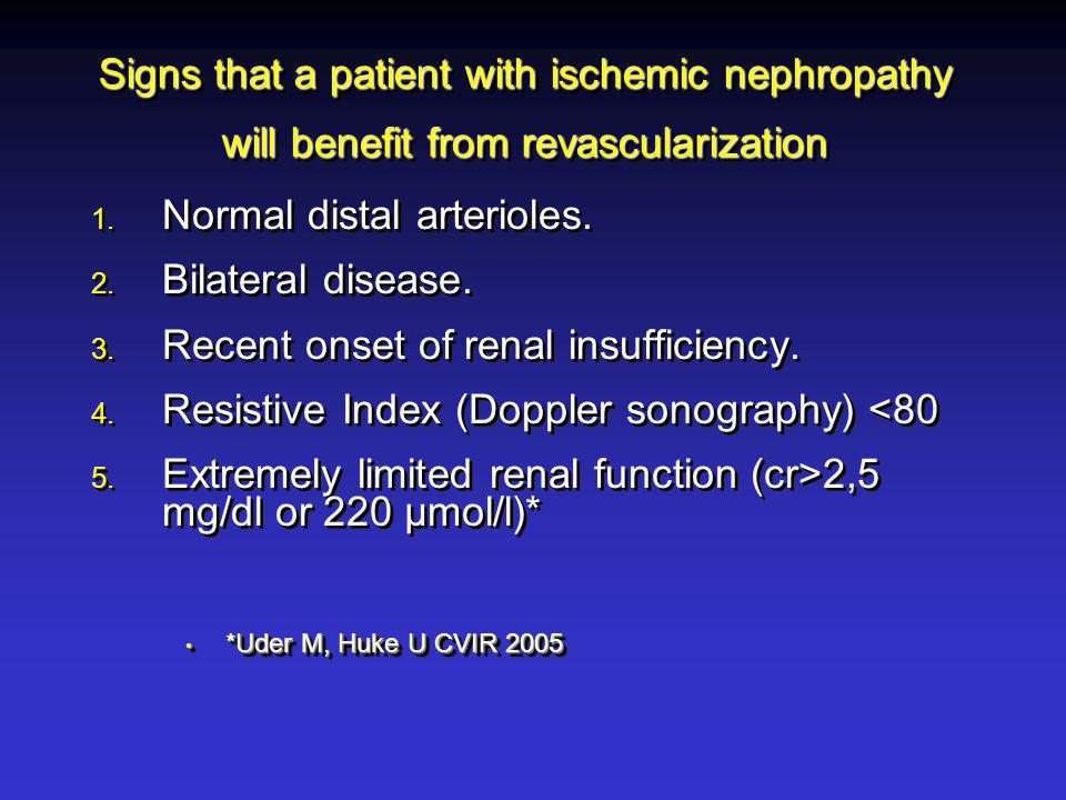 Signs that a patient with ischemic nephropathy will benefit from revascularization 1. Normal distal arterioles. 2. Bilateral disease. 3. Recent onset