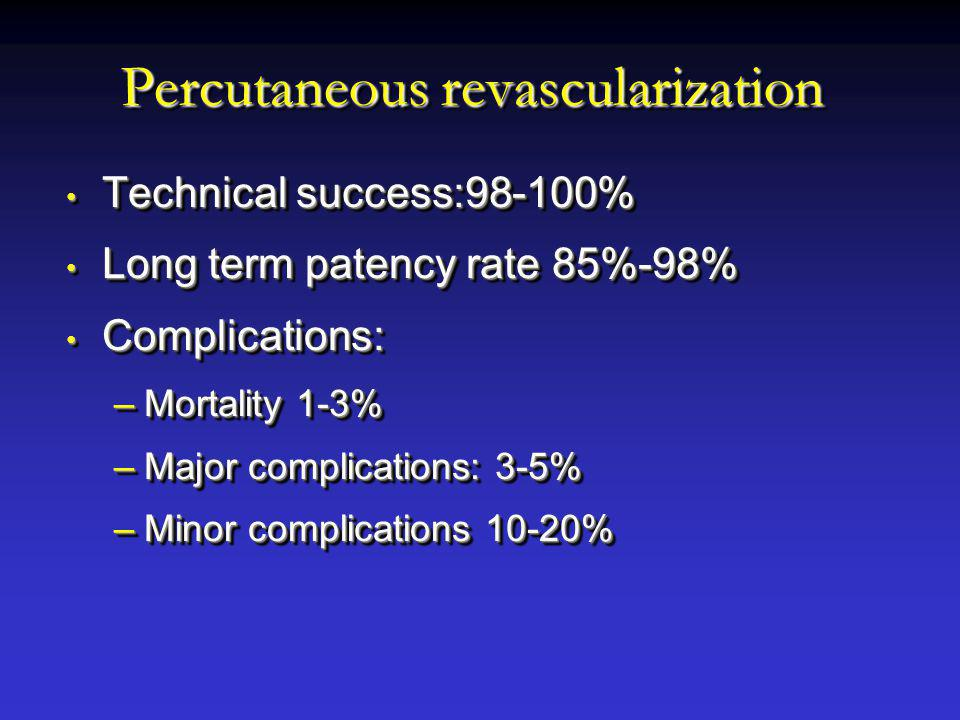 Percutaneous revascularization Technical success:98-100% Technical success:98-100% Long term patency rate 85%-98% Long term patency rate 85%-98% Complications: Complications: –Mortality 1-3% –Major complications: 3-5% –Minor complications 10-20% Technical success:98-100% Technical success:98-100% Long term patency rate 85%-98% Long term patency rate 85%-98% Complications: Complications: –Mortality 1-3% –Major complications: 3-5% –Minor complications 10-20%