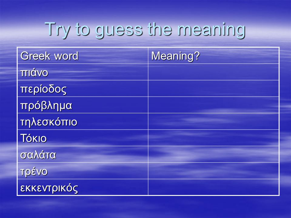 Try to guess the meaning Greek word Meaning? πιάνο περίοδος πρόβλημα τηλεσκόπιο Τόκιο σαλάτα τρένο εκκεντρικός