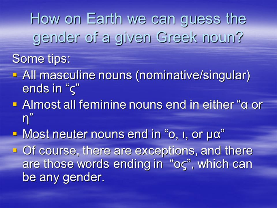 "How on Earth we can guess the gender of a given Greek noun? Some tips:  All masculine nouns (nominative/singular) ends in ""ς""  Almost all feminine n"