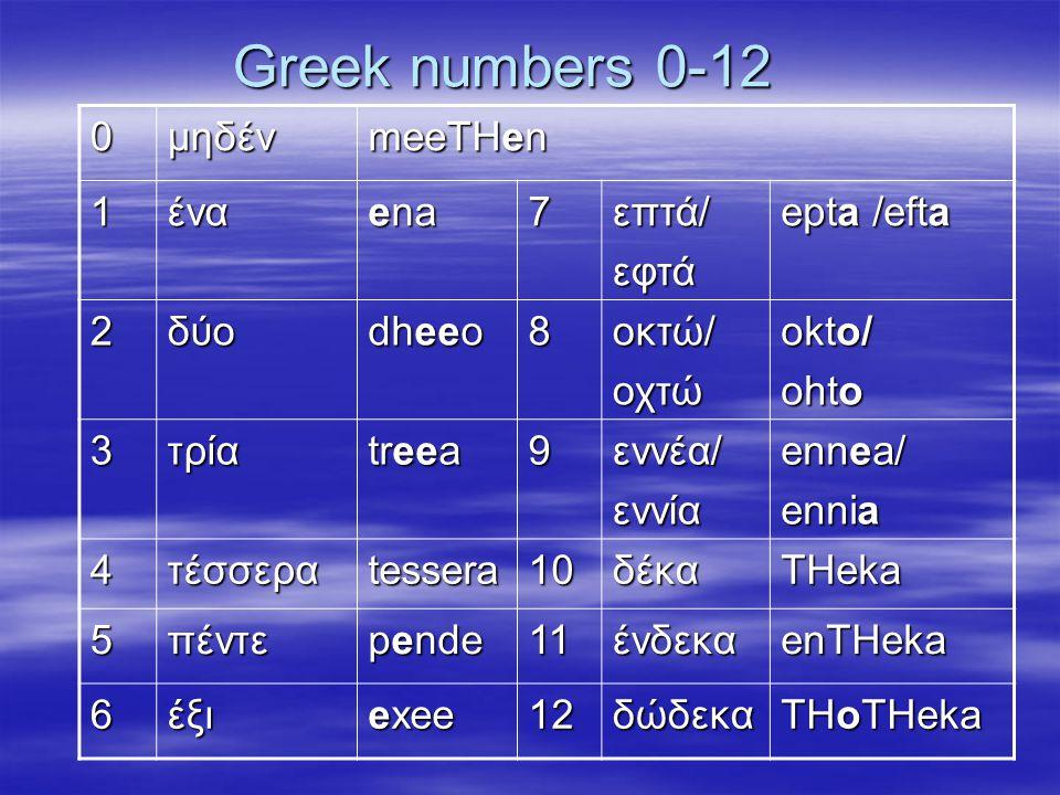 Greek numbers 0-12 0μηδέν meeTHen 1ένα ena 7επτά/εφτά epta /efta 2δύο dheeo 8οκτώ/οχτώ okto/ ohto 3τρία treea 9εννέα/εννία ennea/ ennia 4τέσσεραtessera10δέκαTHeka 5πέντε pende 11ένδεκαenTHeka 6έξι exee 12δώδεκα THoTHeka