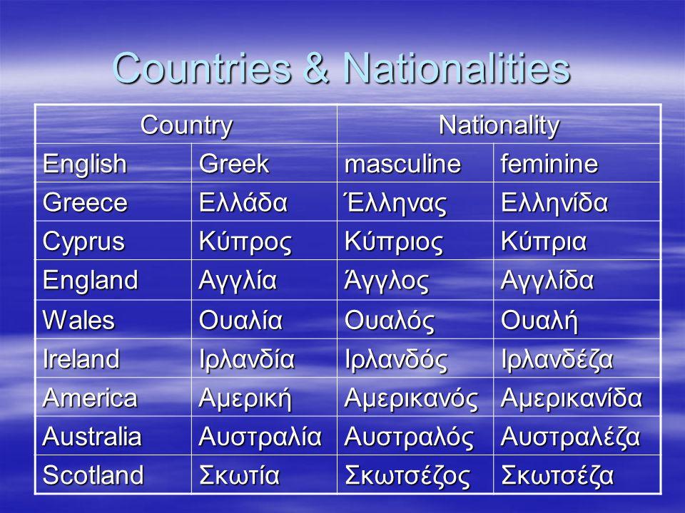 Countries & Nationalities CountryNationality EnglishGreekmasculinefeminine GreeceΕλλάδαΈλληναςΕλληνίδα CyprusΚύπροςΚύπριοςΚύπρια EnglandΑγγλίαΆγγλοςΑγγλίδα WalesΟυαλίαΟυαλόςΟυαλή IrelandΙρλανδίαΙρλανδόςΙρλανδέζα AmericaΑμερικήΑμερικανόςΑμερικανίδα AustraliaΑυστραλίαΑυστραλόςΑυστραλέζα ScotlandΣκωτίαΣκωτσέζοςΣκωτσέζα
