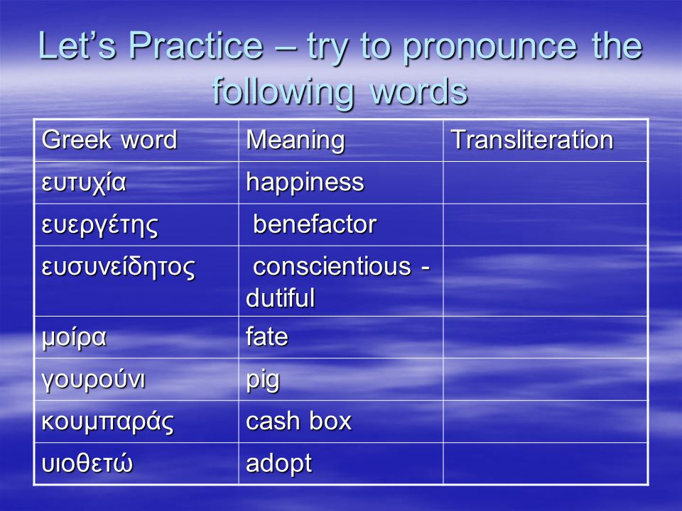 Let's Practice – try to pronounce the following words Greek word MeaningTransliteration ευτυχίαhappiness ευεργέτης benefactor benefactor ευσυνείδητος conscientious - dutiful conscientious - dutiful μοίραfate γουρούνιpig κουμπαράς cash box υιοθετώadopt