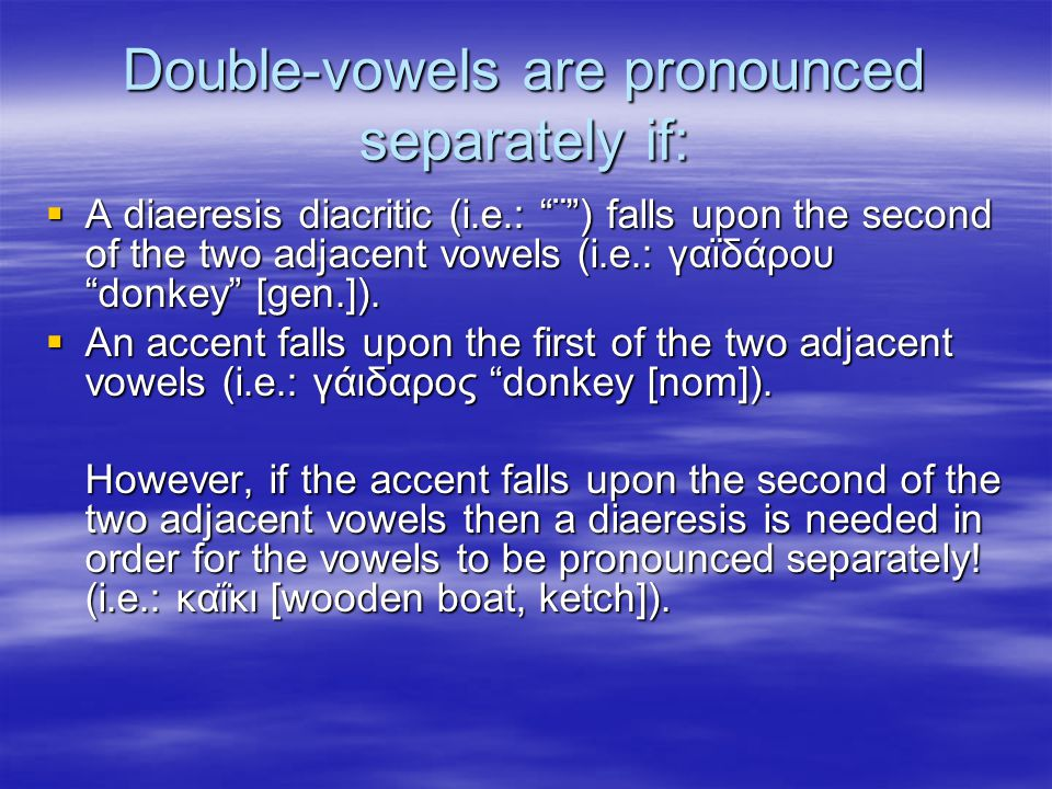 Double-vowels are pronounced separately if:  A diaeresis diacritic (i.e.: ¨ ) falls upon the second of the two adjacent vowels (i.e.: γαϊδάρου donkey [gen.]).