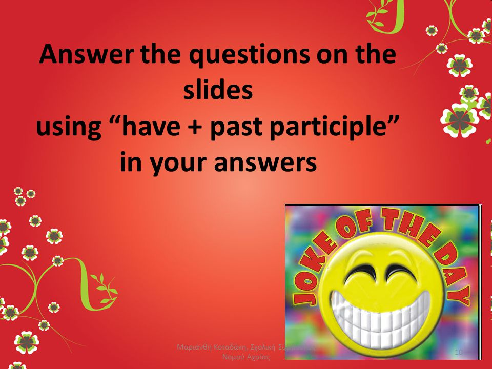 "Answer the questions on the slides using ""have + past participle"" in your answers 10 Μαριάνθη Κοταδάκη, Σχολική Σύμβουλος Νομού Αχαΐας"