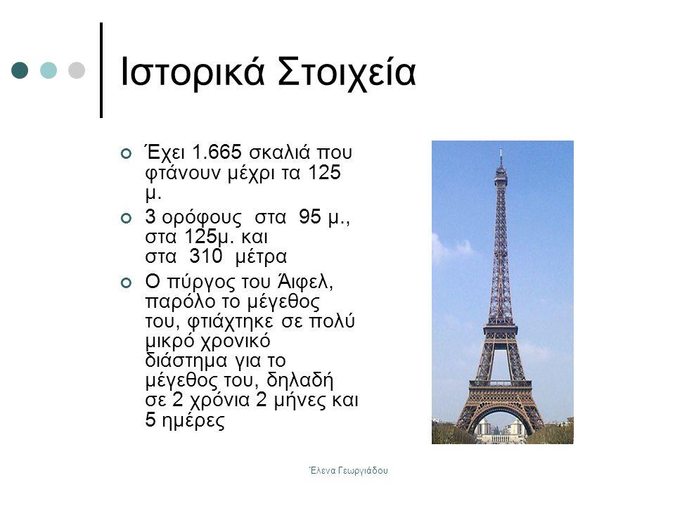Έλενα Γεωργιάδου Ιστορικά Στοιχεία Έχει 1.665 σκαλιά που φτάνουν μέχρι τα 125 μ. 3 ορόφους στα 95 μ., στα 125μ. και στα 310 μέτρα Ο πύργος του Άιφελ,