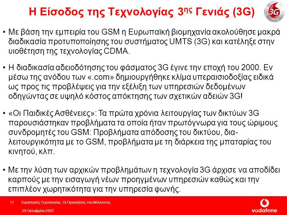 29 Οκτωβρίου 2007 Στρατηγικές Τεχνολογίας: Οι Προκλήσεις του Μέλλοντος11 Η Είσοδος της Τεχνολογίας 3 ης Γενιάς (3G) Με την λύση των αρχικών προβλημάτων η τεχνολογία 3G άρχισε να αποδίδει καρπούς με την εισαγωγή νέων προηγμένων υπηρεσιών καθώς και την επιπλέον χωρητικότητα για την υπηρεσία φωνής.