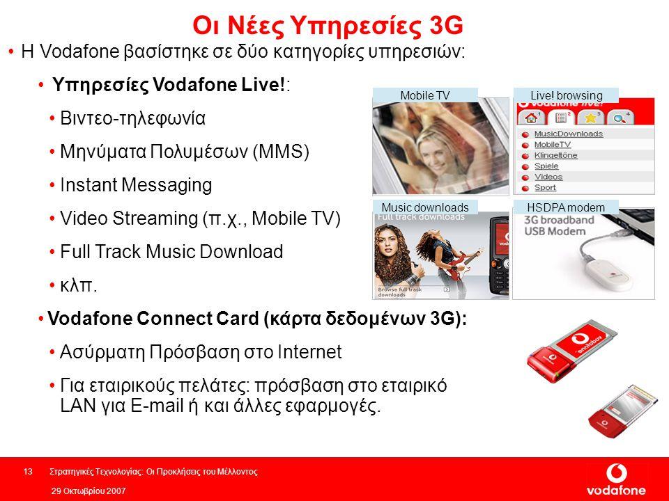 29 Οκτωβρίου 2007 Στρατηγικές Τεχνολογίας: Οι Προκλήσεις του Μέλλοντος13 Οι Νέες Υπηρεσίες 3G Η Vodafone βασίστηκε σε δύο κατηγορίες υπηρεσιών: Υπηρεσίες Vodafone Live!: Βιντεο-τηλεφωνία Μηνύματα Πολυμέσων (MMS) Instant Messaging Video Streaming (π.χ., Mobile TV) Full Track Music Download κλπ.