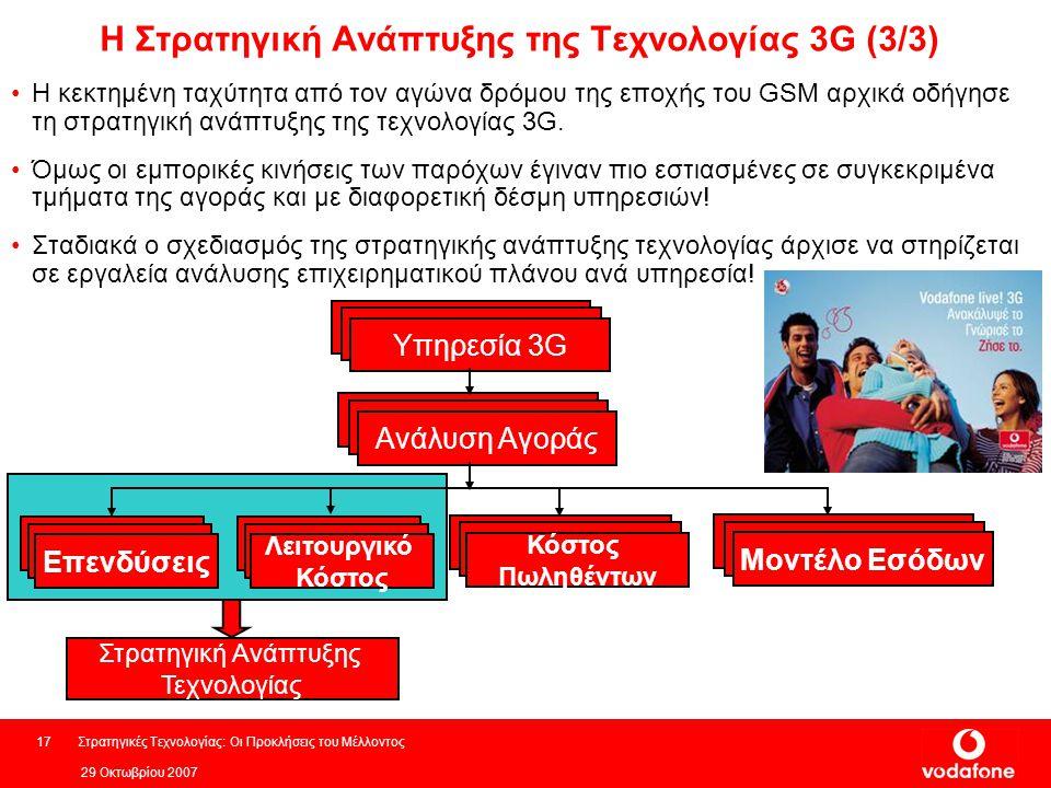 29 Οκτωβρίου 2007 Στρατηγικές Τεχνολογίας: Οι Προκλήσεις του Μέλλοντος17 Η κεκτημένη ταχύτητα από τον αγώνα δρόμου της εποχής του GSM αρχικά οδήγησε τη στρατηγική ανάπτυξης της τεχνολογίας 3G.