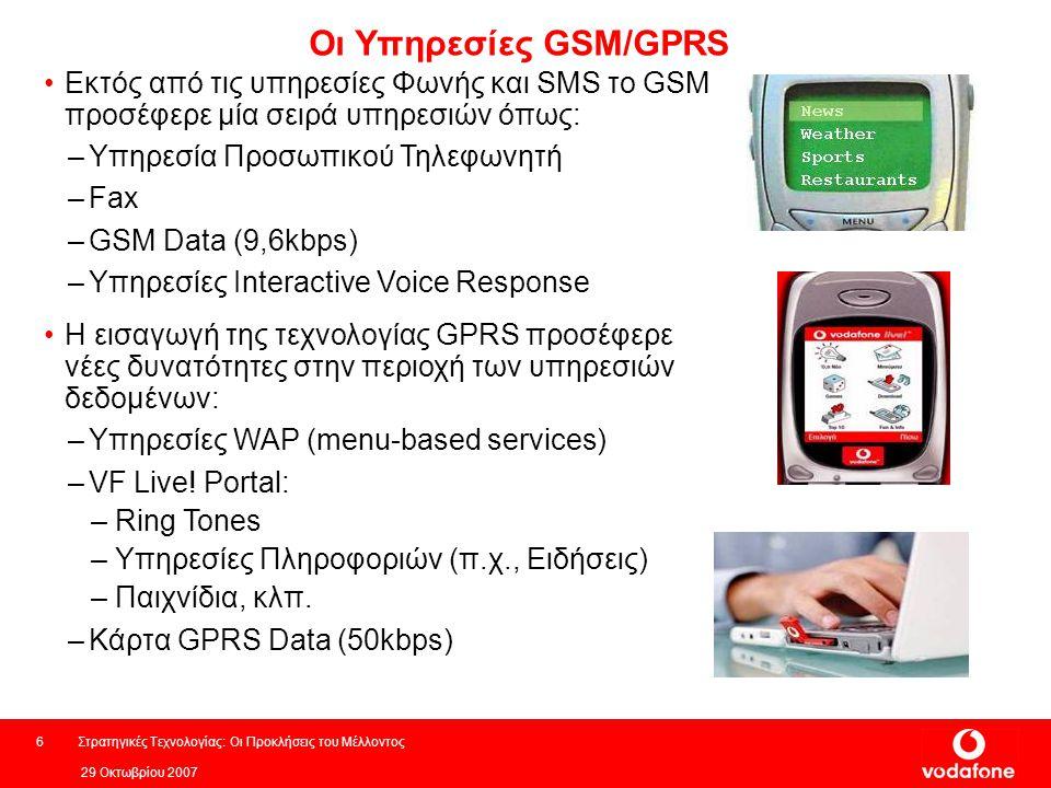 29 Οκτωβρίου 2007 Στρατηγικές Τεχνολογίας: Οι Προκλήσεις του Μέλλοντος6 Οι Υπηρεσίες GSM/GPRS Εκτός από τις υπηρεσίες Φωνής και SMS το GSM προσέφερε μία σειρά υπηρεσιών όπως: –Υπηρεσία Προσωπικού Τηλεφωνητή –Fax –GSM Data (9,6kbps) –Υπηρεσίες Interactive Voice Response Η εισαγωγή της τεχνολογίας GPRS προσέφερε νέες δυνατότητες στην περιοχή των υπηρεσιών δεδομένων: –Υπηρεσίες WAP (menu-based services) –VF Live.