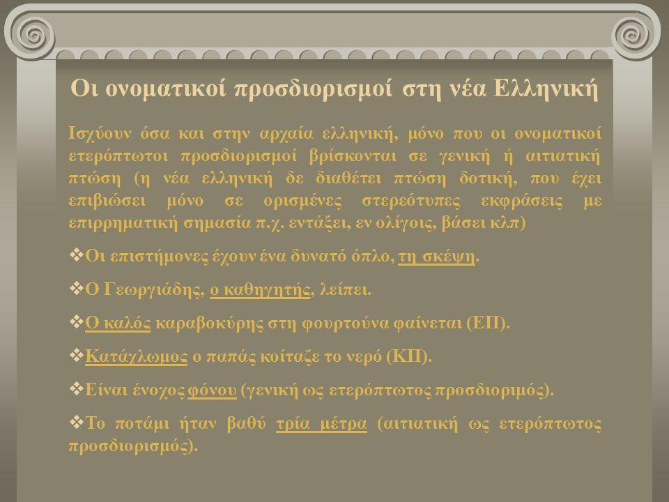 Οι ονοματικοί προσδιορισμοί στη νέα Ελληνική Ισχύουν όσα και στην αρχαία ελληνική, μόνο που οι ονοματικοί ετερόπτωτοι προσδιορισμοί βρίσκονται σε γενι