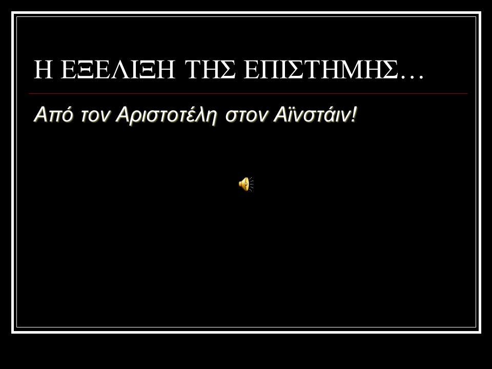 Η ΕΞΕΛΙΞΗ ΤΗΣ ΕΠΙΣΤΗΜΗΣ… Από τον Αριστοτέλη στον Αϊνστάιν!