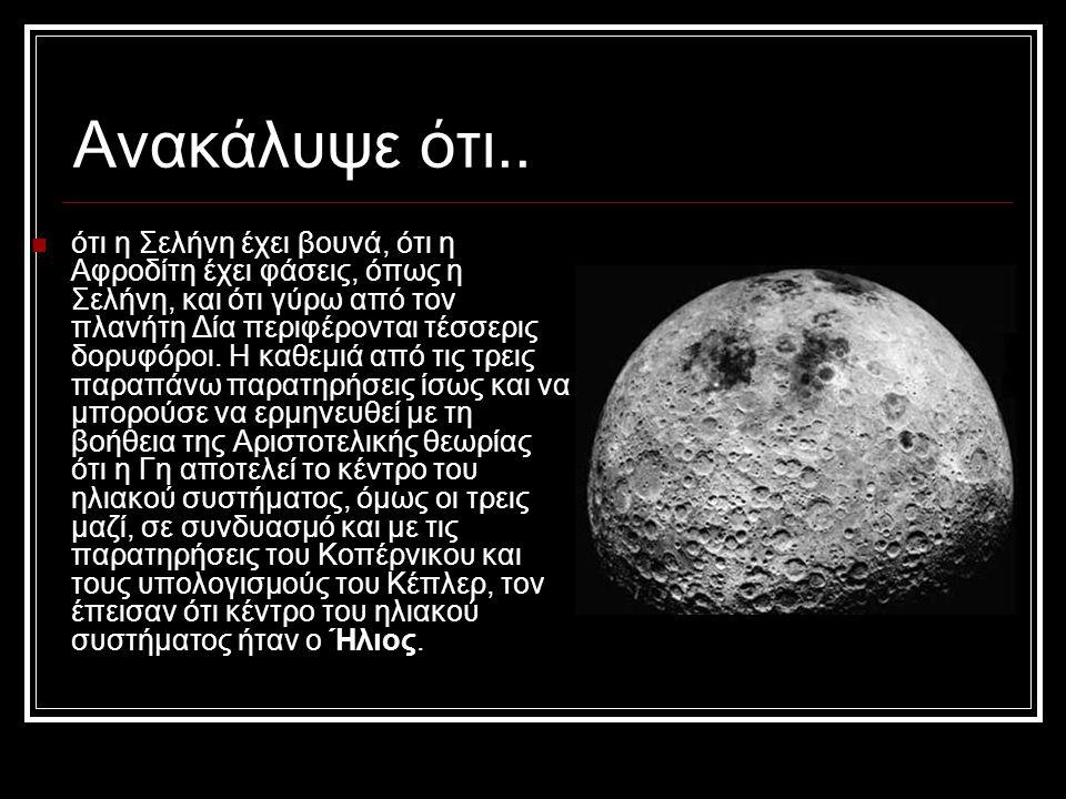 Aνακάλυψε ότι.. ότι η Σελήνη έχει βουνά, ότι η Αφροδίτη έχει φάσεις, όπως η Σελήνη, και ότι γύρω από τον πλανήτη Δία περιφέρονται τέσσερις δορυφόροι.