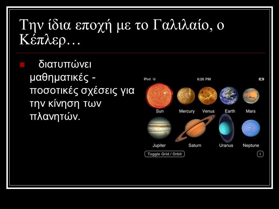 Την ίδια εποχή με το Γαλιλαίο, ο Κέπλερ… διατυπώνει μαθηματικές - ποσοτικές σχέσεις για την κίνηση των πλανητών.
