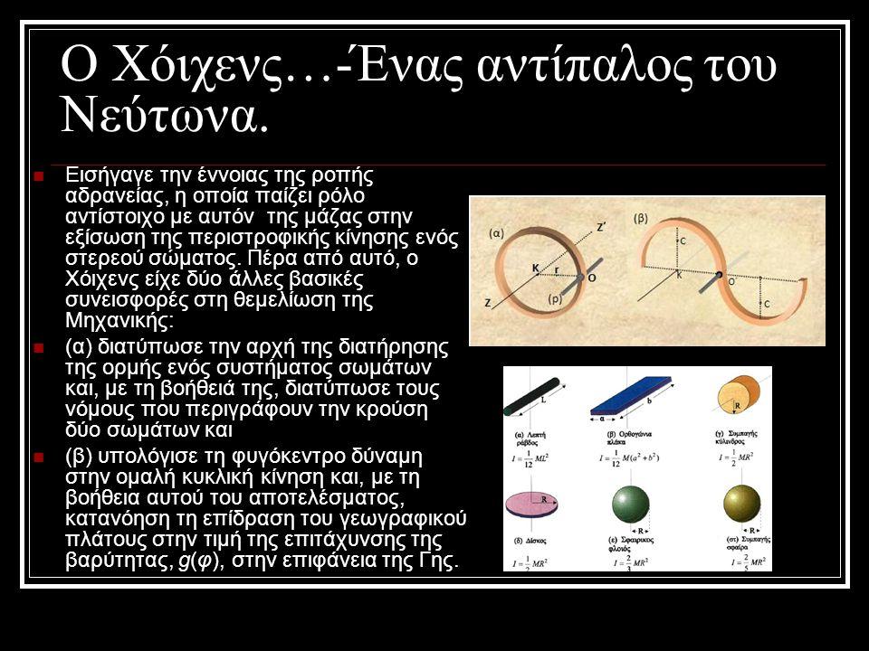 Ο Χόιχενς…-Ένας αντίπαλος του Νεύτωνα. Εισήγαγε την έννοιας της ροπής αδρανείας, η οποία παίζει ρόλο αντίστοιχο με αυτόν της μάζας στην εξίσωση της πε