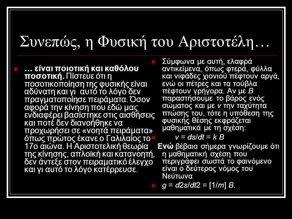 Συνεπώς, η Φυσική του Αριστοτέλη… … είναι ποιοτική και καθόλου ποσοτική. Πίστευε ότι η ποσοτικοποίηση της φυσικής είναι αδύνατη και γι αυτό το λόγο δε