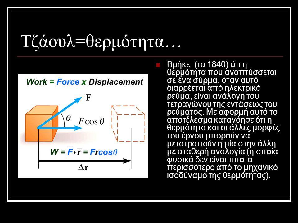Τζάουλ=θερμότητα… Βρήκε (το 1840) ότι η θερμότητα που αναπτύσσεται σε ένα σύρμα, όταν αυτό διαρρέεται από ηλεκτρικό ρεύμα, είναι ανάλογη του τετραγώνο