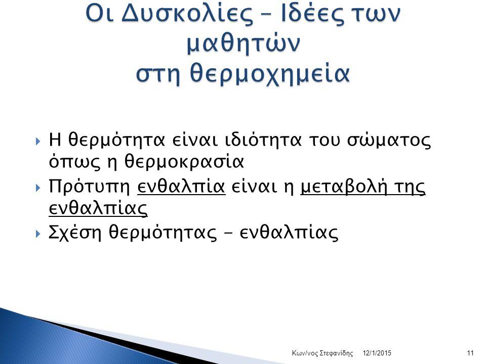  Η θερμότητα είναι ιδιότητα του σώματος όπως η θερμοκρασία  Πρότυπη ενθαλπία είναι η μεταβολή της ενθαλπίας  Σχέση θερμότητας - ενθαλπίας 12/1/201511Κων/νος Στεφανίδης