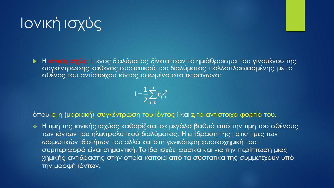 Ιονική ισχύς  Η ιονική ισχύς, Ι, ενός διαλύματος δίνεται σαν το ημιάθροισμα του γινομένου της συγκέντρωσης καθενός συστατικού του διαλύματος πολλαπλασιασμένης με το σθένος του αντίστοιχου ιόντος υψωμένο στο τετράγωνο: όπου c i η (μοριακή) συγκέντρωση του ιόντος i και z i το αντίστοιχο φορτίο του.