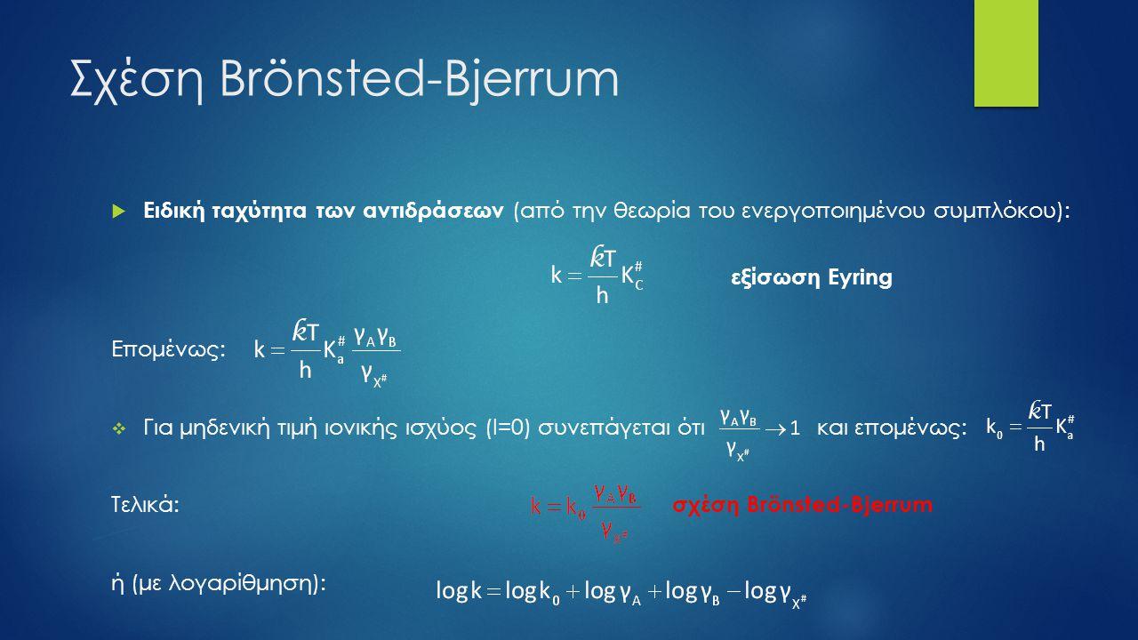 Σχέση Brönsted-Bjerrum  Ειδική ταχύτητα των αντιδράσεων (από την θεωρία του ενεργοποιημένου συμπλόκου): εξίσωση Eyring Επομένως:  Για μηδενική τιμή ιονικής ισχύος (Ι=0) συνεπάγεται ότι και επομένως: Τελικά: σχέση Brönsted-Bjerrum ή (με λογαρίθμηση):