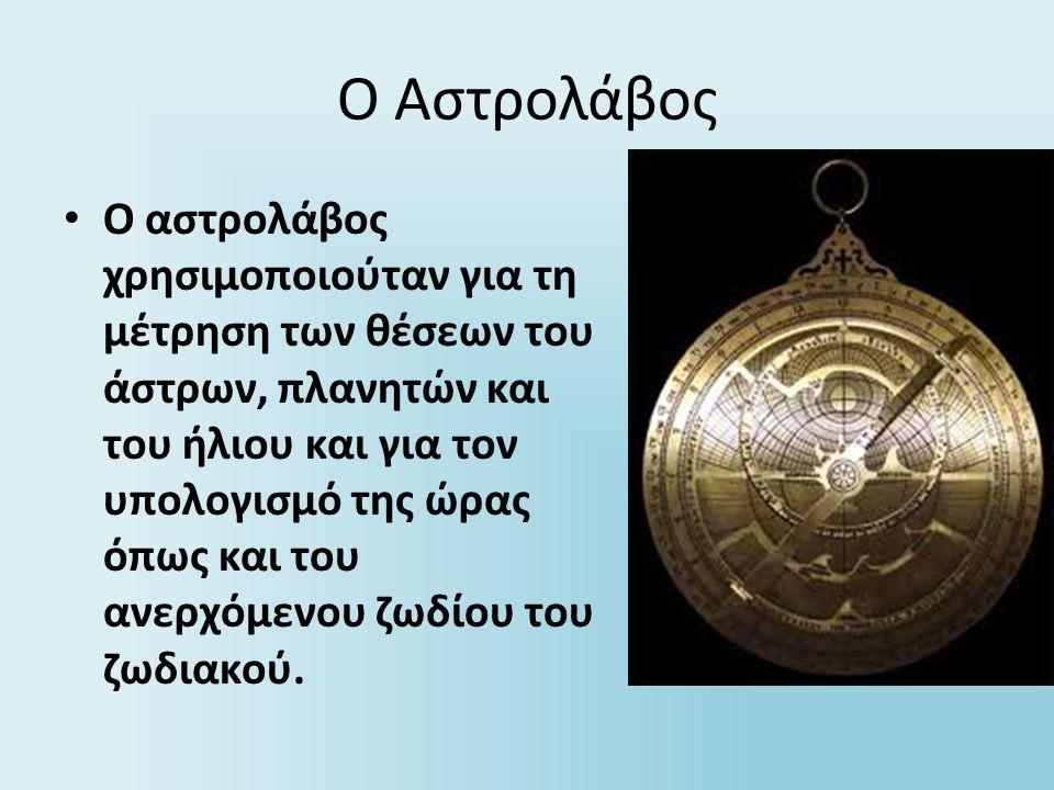 Ο Αστρολάβος Ο αστρολάβος χρησιμοποιούταν για τη μέτρηση των θέσεων του άστρων, πλανητών και του ήλιου και για τον υπολογισμό της ώρας όπως και του αν