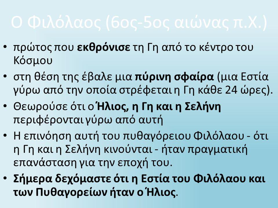 Ο Φιλόλαος (6ος-5ος αιώνας π.Χ.) πρώτος που εκθρόνισε τη Γη από το κέντρο του Κόσμου στη θέση της έβαλε μια πύρινη σφαίρα (μια Εστία γύρω από την οποί