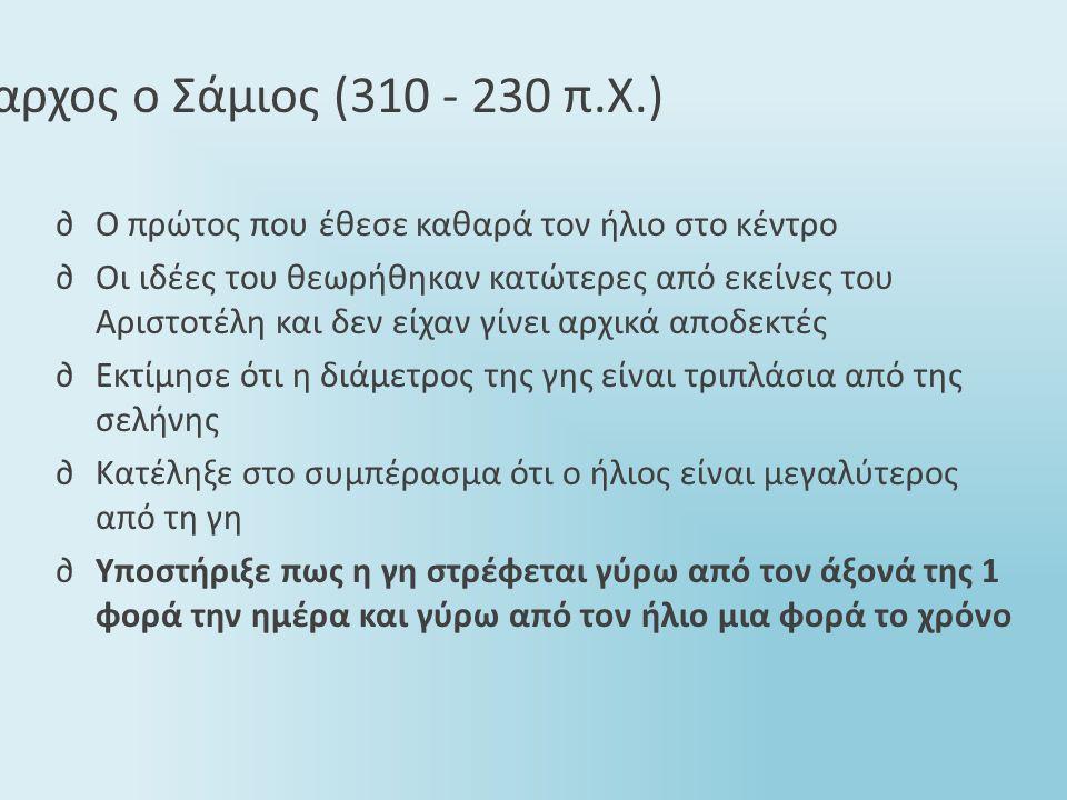 Αρίσταρχος ο Σάμιος (310 - 230 π.Χ.) ∂Ο πρώτος που έθεσε καθαρά τον ήλιο στο κέντρο ∂Οι ιδέες του θεωρήθηκαν κατώτερες από εκείνες του Αριστοτέλη και