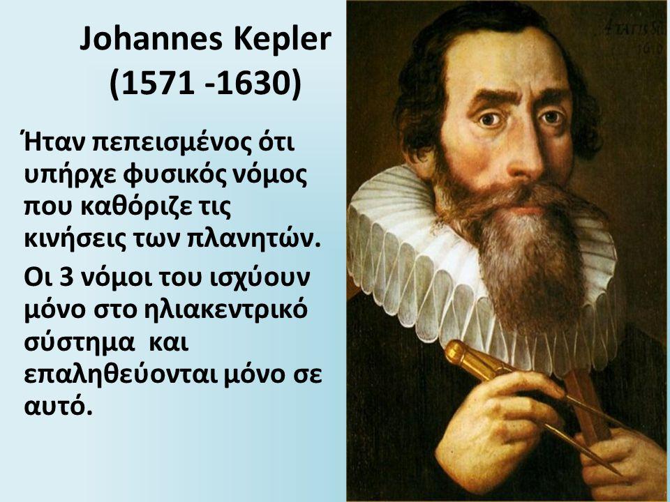 Johannes Kepler (1571 -1630) Ήταν πεπεισμένος ότι υπήρχε φυσικός νόμος που καθόριζε τις κινήσεις των πλανητών. Οι 3 νόμοι του ισχύουν μόνο στο ηλιακεν