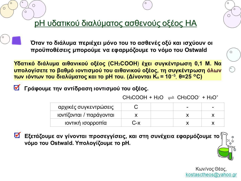 pH υδατικού διαλύματος ασθενούς οξέος ΗΑ Όταν το διάλυμα περιέχει μόνο του το ασθενές οξύ και ισχύουν οι προϋποθέσεις μπορούμε να εφαρμόζουμε το νόμο του Ostwald ⇒ α = 0,01.