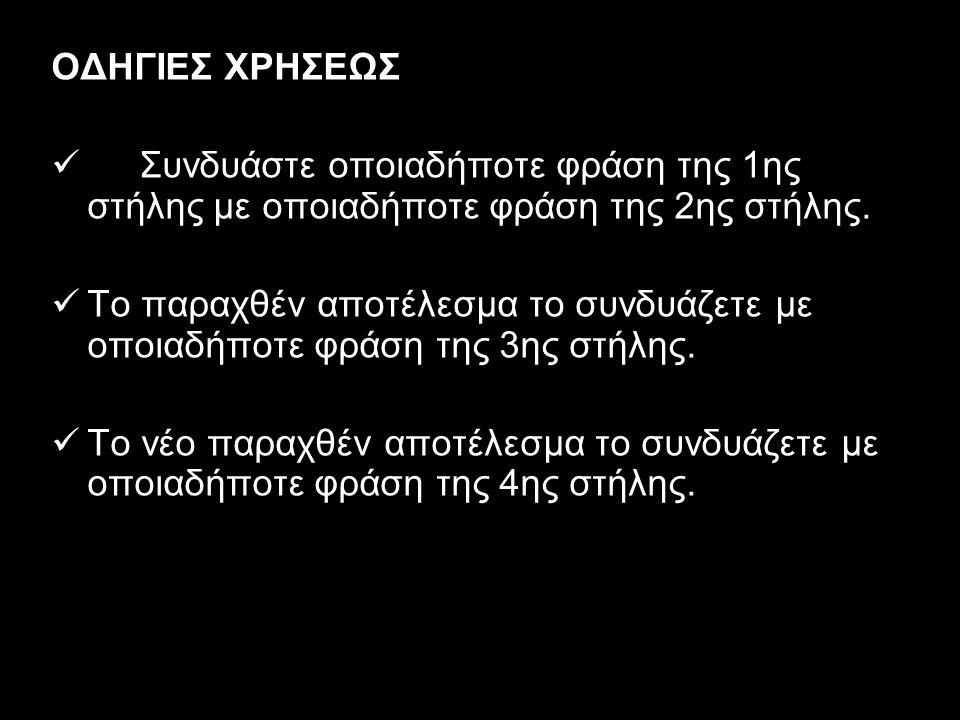 ΟΔΗΓΙΕΣ ΧΡΗΣΕΩΣ Συνδυάστε οποιαδήποτε φράση της 1ης στήλης με οποιαδήποτε φράση της 2ης στήλης. Το παραχθέν αποτέλεσμα το συνδυάζετε με οποιαδήποτε φρ