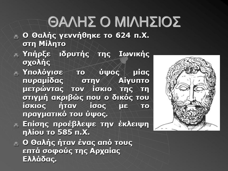 ΘΑΛΗΣ Ο ΜΙΛΗΣΙΟΣ  Ο Θαλής γεννήθηκε το 624 π.Χ. στη Μίλητο  Υπήρξε ιδρυτής της Iωνικής σχολής  Υπολόγισε το ύψος μίας πυραμίδας στην Αίγυπτο μετρών