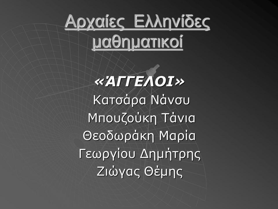 «ΆΓΓΕΛΟΙ» Κατσάρα Νάνσυ Κατσάρα Νάνσυ Μπουζούκη Τάνια Μπουζούκη Τάνια Θεοδωράκη Μαρία Γεωργίου Δημήτρης Ζιώγας Θέμης Αρχαίες Ελληνίδες μαθηματικοί