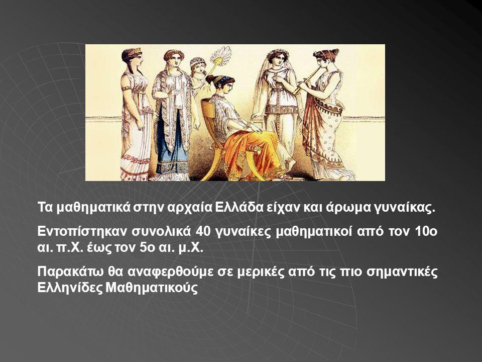 Τα μαθηματικά στην αρχαία Ελλάδα είχαν και άρωμα γυναίκας. Εντοπίστηκαν συνολικά 40 γυναίκες μαθηματικοί από τον 10ο αι. π.Χ. έως τον 5ο αι. μ.Χ. Παρα