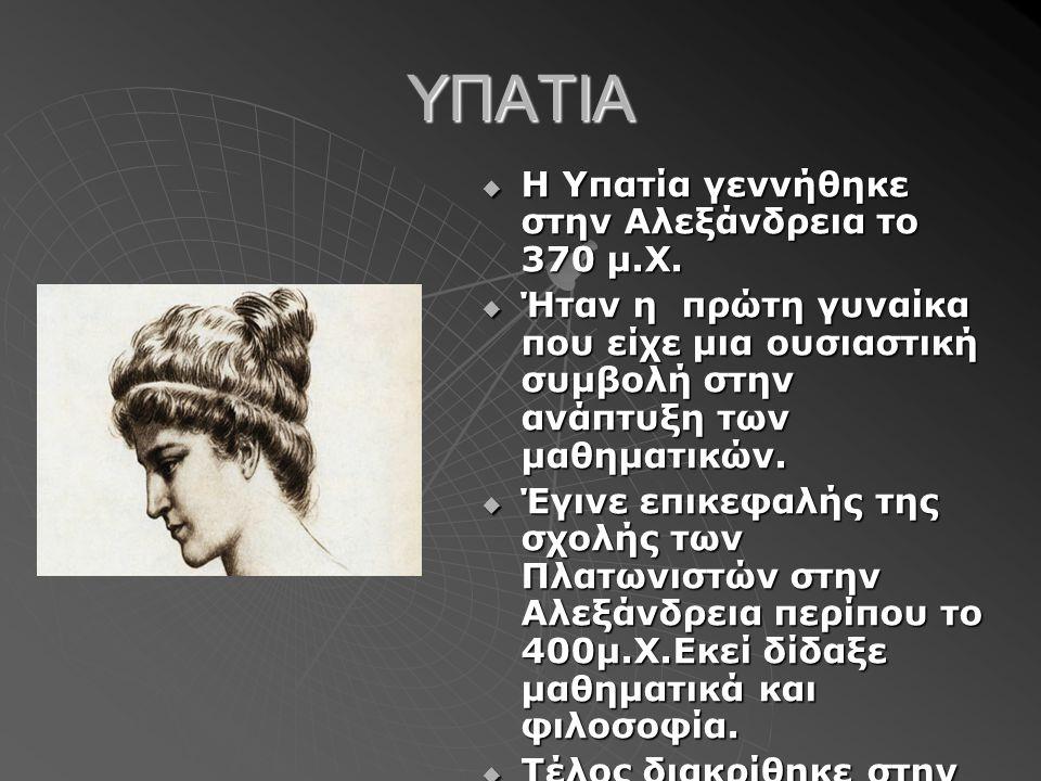 ΥΠΑΤΙΑ  Η Υπατία γεννήθηκε στην Αλεξάνδρεια το 370 μ.Χ.  Ήταν η πρώτη γυναίκα που είχε μια ουσιαστική συμβολή στην ανάπτυξη των μαθηματικών.  Έγινε