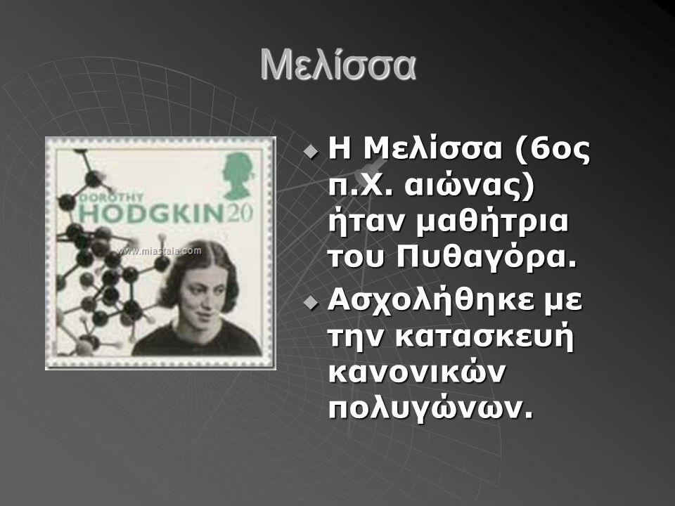 Μελίσσα  Η Μελίσσα (6ος π.Χ. αιώνας) ήταν μαθήτρια του Πυθαγόρα.  Ασχολήθηκε με την κατασκευή κανονικών πολυγώνων.