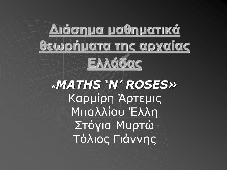Διάσημα μαθηματικά θεωρήματα της αρχαίας Ελλάδας « MATHS 'N' ROSES» Καρμίρη Άρτεμις Μπαλλίου Έλλη Στόγια Μυρτώ Τόλιος Γιάννης