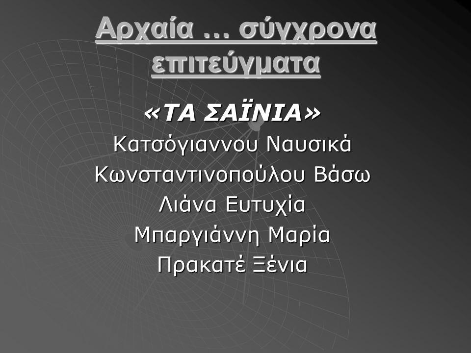 «ΤΑ ΣΑΪΝΙΑ» Κατσόγιαννου Ναυσικά Κωνσταντινοπούλου Βάσω Λιάνα Ευτυχία Μπαργιάννη Μαρία Πρακατέ Ξένια Αρχαία … σύγχρονα επιτεύγματα