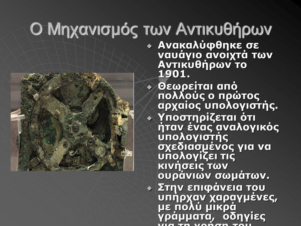 Ο Μηχανισμός των Αντικυθήρων  Ανακαλύφθηκε σε ναυάγιο ανοιχτά των Αντικυθήρων το 1901.  Θεωρείται από πολλούς ο πρώτος αρχαίος υπολογιστής.  Υποστη
