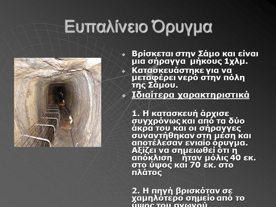 Ευπαλίνειο Όρυγμα  Βρίσκεται στην Σάμο και είναι μια σήραγγα μήκους 1χλμ.  Κατασκευάστηκε για να μεταφέρει νερό στην πόλη της Σάμου.  Ιδιαίτερα χαρ